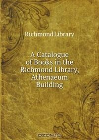 A Catalogue of Books in the Richmond Library, Athenaeum Building