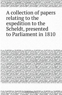 A collection of papers relating to the expedition to the Scheldt, presented to Parliament in 1810