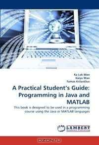 A Practical Student's Guide: Programming in Java and MATLAB: This book is designed to be used in a programming course using the Java or MATLAB languages