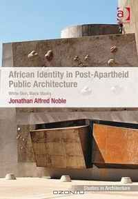 African Identity in Post-apartheid Public Architecture: White Skin, Black Masks (Ashgate Studies in Architecture)