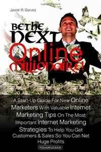 Be The Next Online Millionaire!: A Start-Up Guide For New Online Marketers With Valuable Internet Marketing Tips On The Most Important Internet ... Customers & Sales So You Can Net Huge Profits