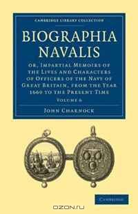 Biographia Navalis 6 Volume Set: Biographia Navalis: Or, Impartial Memoirs of the Lives and Characters of Officers of the Navy of Great Britain, from ... Library Collection - History) (Volume 6)