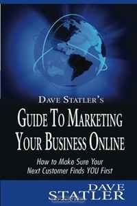 Dave Statler's Guide to Marketing Your Business Online: How to Make Sure Your Next Customer Finds YOU First