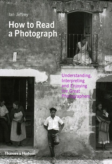 How to Read a Photograph: Understanding, Interpreting and Enjoying the Great Photographer