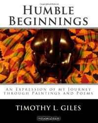 Humble Beginnings: An Expression of my Journey through Paintings and Poems (Volume 1)