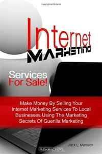 Internet Marketing Services For Sale!: Make Money By Selling Your Internet Marketing Services To Local Businesses Using The Marketing Secrets Of Guerilla Marketing