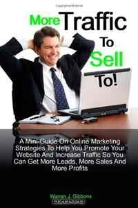 More Traffic to Sell to: A Mini-Guide on Online Marketing Strategies to Help You Promote Your Website and Increase Traffic so You Can Get More Leads, More Sales and More Profits