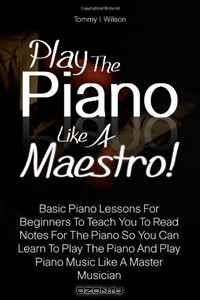 Play The Piano Like A Maestro!: Basic Piano Lessons For Beginners To Teach You To Read Notes For The Piano So You Can Learn To Play The Piano And Play Piano Music Like A Master Musician